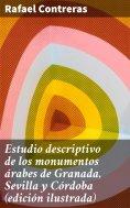 eBook: Estudio descriptivo de los monumentos árabes de Granada, Sevilla y Córdoba (edición ilustrada)