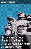 eBook: Actas capitulares desde el 21 hasta el 25 de mayo de 1810 en Buenos Aires