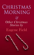 ebook: Christmas Morning & Other Christmas Stories by Eugene Field