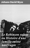 eBook: Le Robinson suisse ou Histoire d'une famille suisse naufragée