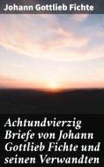 ebook: Achtundvierzig Briefe von Johann Gottlieb Fichte und seinen Verwandten