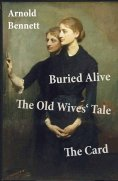 eBook: Buried Alive + The Old Wives' Tale + The Card (3 Classics by Arnold Bennett)