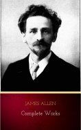 ebook: James Allen - Complete Works: Get Inspired by the Master of the Self-Help Movement