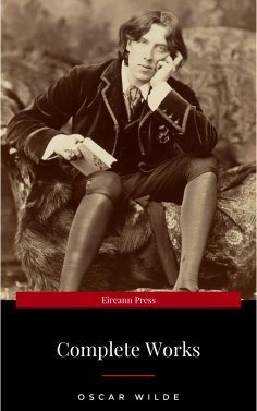 eBook: The Complete Works of Oscar Wilde: The Picture of Dorian Gray, The Importance of Being Earnest, The