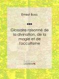 ebook: Glossaire raisonné de la divination, de la magie et de l'occultisme