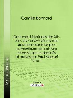 ebook: Costumes historiques des XIIe, XIIIe, XIVe et XVe siècles tirés des monuments les plus authentiques
