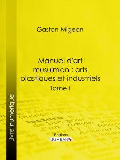 ebook: Manuel d'art musulman : Arts plastiques et industriels