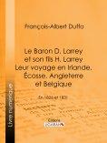ebook: Le Baron D. Larrey et son fils H. Larrey. Leur voyage en Irlande, Écosse, Angleterre et Belgique