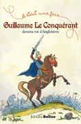 eBook: Guillaume le Conquérant, devenu roi d'Angleterre