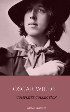 eBook: Oscar Wilde: The Truly Complete Collection (Holly Classics)