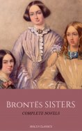 eBook: The Brontë Sisters: The Complete Masterpiece Collection (Holly Classics)