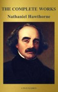 eBook: The Complete Works of Nathaniel Hawthorne: Novels, Short Stories, Poetry, Essays, Letters and Memoir
