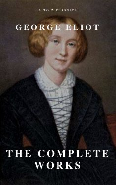 eBook: George Eliot  : The Complete Works (A to Z Classics)