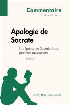 ebook: Apologie de Socrate de Platon - La réponse de Socrate à ses premiers accusateurs (Commentaire)