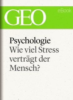 ebook: Psychologie: Wie viel Stress verträgt der Mensch? (GEO eBook)
