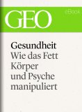 ebook: Gesundheit: Wie das Fett Körper und Psyche manipuliert (GEO eBook Single)