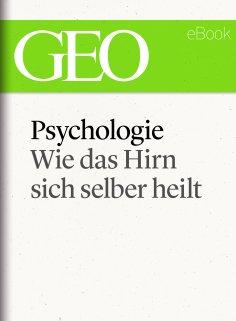 ebook: Psychologie: Wie das Hirn sich selber heilt (GEO eBook Single)