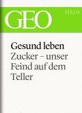 ebook: Gesund leben: Zucker – unser Feind auf dem Teller (GEO eBook Single)