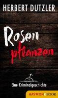 eBook: Rosen pflanzen. Eine Kriminalgeschichte