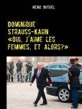 eBook: Dominique Strauss-Kahn - «Oui, j'aime les femmes, et alors?»