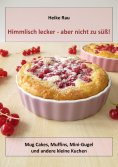 eBook: Himmlisch lecker - aber nicht zu süß! Mug Cakes, Muffins, Minigugel und andere kleine Kuchen