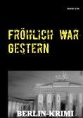 eBook: Fröhlich war Gestern, Berlin-Krimi