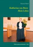 eBook: Katharina von Bora: Mein Leben