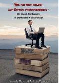 eBook: Wie ich mich selbst auf Erfolg programmierte - die Macht des Denkens im praktischen Selbstversuch