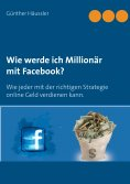 ebook: Wie werde ich Millionär mit Facebook?