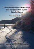 ebook: Familienleben in der Wildnis des kanadischen Yukon Territoriums