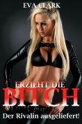 ebook: Erzieht die Bitch - Der Rivalin ausgeliefert!