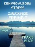 eBook: Stress: DEIN WEG AUS STRESS UND BURNOUT ZURÜCK IN DIE FREIHEIT! Wie Du aus Stress und Burnout hinaus