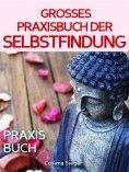 eBook: Selbstfindung: DAS GROSSE PRAXISBUCH DER SELBSTFINDUNG! Zu sich selbst finden, eigene (Herzens-) Zie