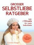 eBook: Selbstliebe: DER GROSSE SELBSTLIEBE RATGEBER! Wie Sie Ihre Selbstliebe aufbauen, sich mit liebevolle