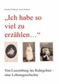 """eBook: """"Ich habe so viel zu erzählen..."""" Von Luxemburg ins Ruhrgebiet - eine Lebensgeschichte"""