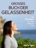 eBook: Gelassenheit: DAS GROSSE BUCH DER GELASSENHEIT! Wie Sie auf tiefer Ebene Gelassenheit finden und ein