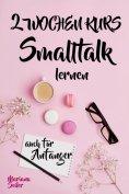 eBook: Smalltalk: DER 2 WOCHENKURS - SMALLTALK LEICHT GEMACHT! Smalltalk lernen in 2 Wochen mit 15 tägliche