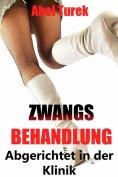 eBook: Zwangsbehandlung ... Abgerichtet in der Klinik