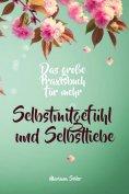 eBook: Selbstmitgefühl: DAS GROSSE PRAXISBUCH FÜR MEHR SELBSTMITGEFÜHL UND SELBSTLIEBE! Wie Sie sich in 30