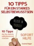 eBook: Selbstbewusstsein: 10 TIPPS FÜR EIN STARKES SELBSTBEWUSSTSEIN! Wie Sie sofort Selbstzweifel überwind