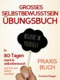 eBook: Selbstbewusstsein: DAS GROSSE SELBSTBEWUSSTSEIN ÜBUNGSBUCH! 30 Tage Programm für ein unerschütterlic