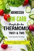 eBook: Abendessen Low-Carb Rezepte für den Thermomix TM31 & TM5 Fleisch Vegetarisch Fisch Geflügel Abnehmen