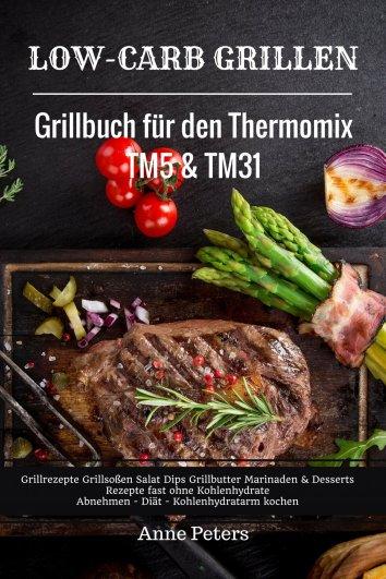 anne peters low carb grillen grillbuch f r den thermomix tm5 tm31 grillrezepte grillso en. Black Bedroom Furniture Sets. Home Design Ideas