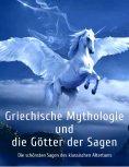ebook: Griechische Mythologie und die Götter der Sagen: Die schönsten Sagen des klassischen Altertums