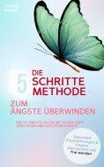 eBook: DIE 5 SCHRITTE METHODE ZUM ÄNGSTE ÜBERWINDEN: Wie Du Ängste aller Art in der Tiefe verstehen und auf