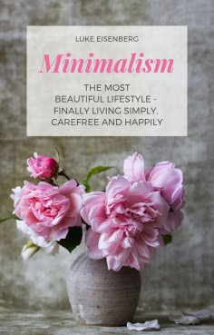 eBook: Minimalism The Most Beautiful Lifestyle - Finally Living Simply, Carefree and Happily
