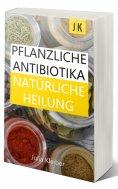 eBook: Pflanzliche Antibiotika - Natürliche Antibiotika - Natürliche Heilung: Alternative Medizin und Alter