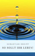 eBook: Sebastian Kneipp: So sollt Ihr leben!