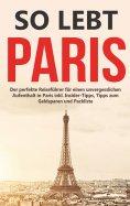 eBook: So lebt Paris: Der perfekte Reiseführer für einen unvergesslichen Aufenthalt in Paris inkl. Insider-