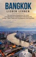 eBook: Bangkok lieben lernen: Der perfekte Reiseführer für einen unvergesslichen Aufenthalt in Bangkok inkl
